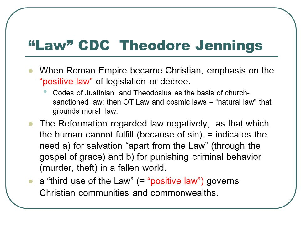 Law CDC Theodore Jennings When Roman Empire became Christian, emphasis on the positive law of legislation or decree.