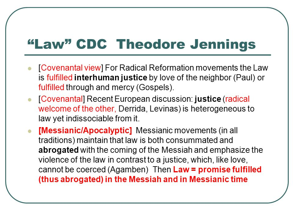 Law CDC Theodore Jennings [Covenantal view] For Radical Reformation movements the Law is fulfilled interhuman justice by love of the neighbor (Paul) or fulfilled through and mercy (Gospels).
