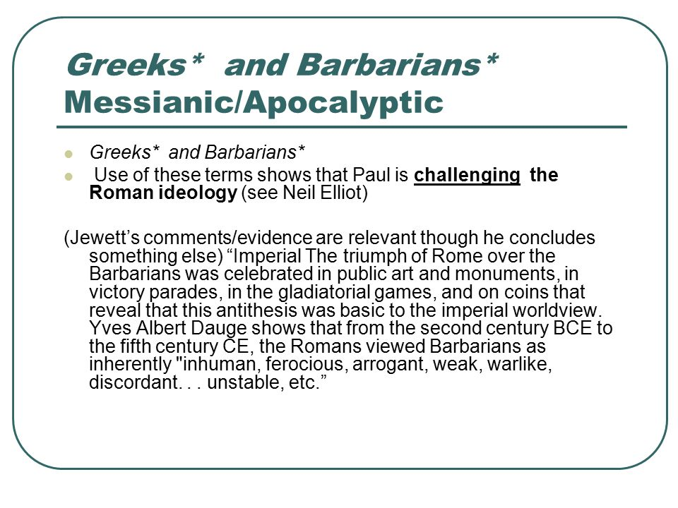Greeks* and Barbarians* Messianic/Apocalyptic Greeks* and Barbarians* Use of these terms shows that Paul is challenging the Roman ideology (see Neil Elliot) (Jewett's comments/evidence are relevant though he concludes something else) Imperial The triumph of Rome over the Barbarians was celebrated in public art and monuments, in victory parades, in the gladiatorial games, and on coins that reveal that this antithesis was basic to the imperial worldview.