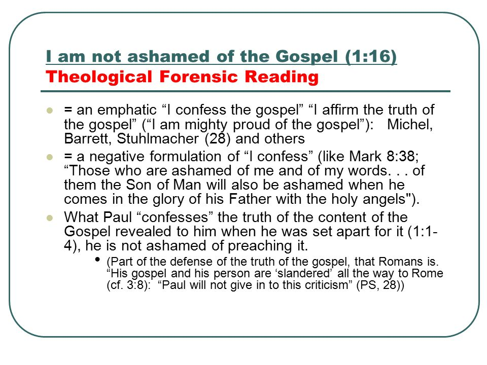 I am not ashamed of the Gospel 1:16 Pastoral Reading For Paul, the shameful issue of the letter is the gospel itself, which proclaimed Christ crucified and resurrected.