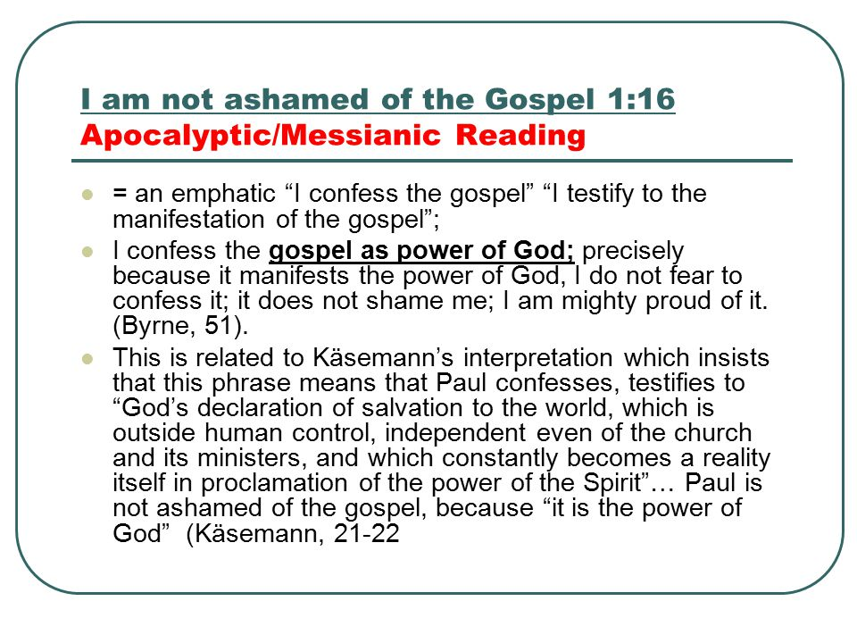 I am not ashamed of the Gospel 1:16 Apocalyptic/Messianic Reading = an emphatic I confess the gospel I testify to the manifestation of the gospel ; I confess the gospel as power of God; precisely because it manifests the power of God, I do not fear to confess it; it does not shame me; I am mighty proud of it.
