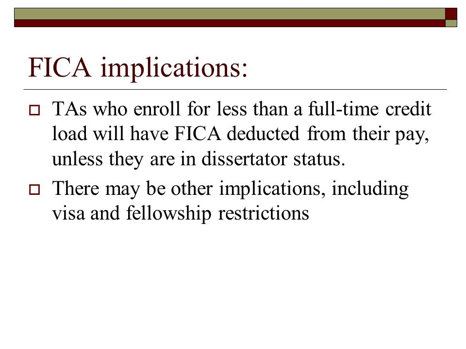 FICA implications:  TAs who enroll for less than a full-time credit load will have FICA deducted from their pay, unless they are in dissertator statu
