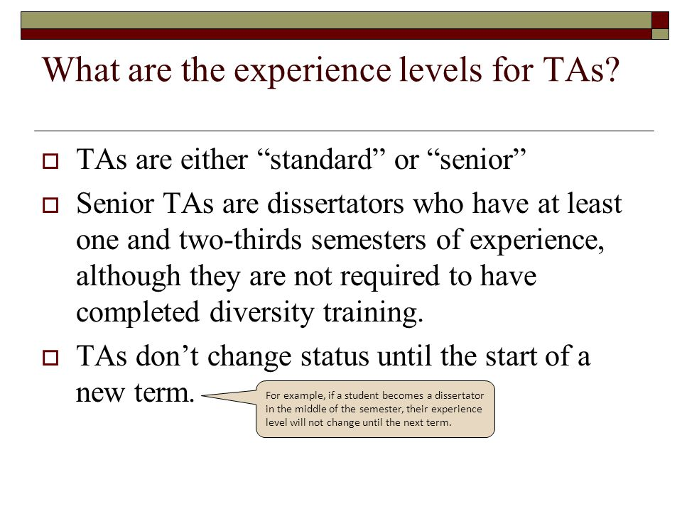 "What are the experience levels for TAs?  TAs are either ""standard"" or ""senior""  Senior TAs are dissertators who have at least one and two-thirds sem"