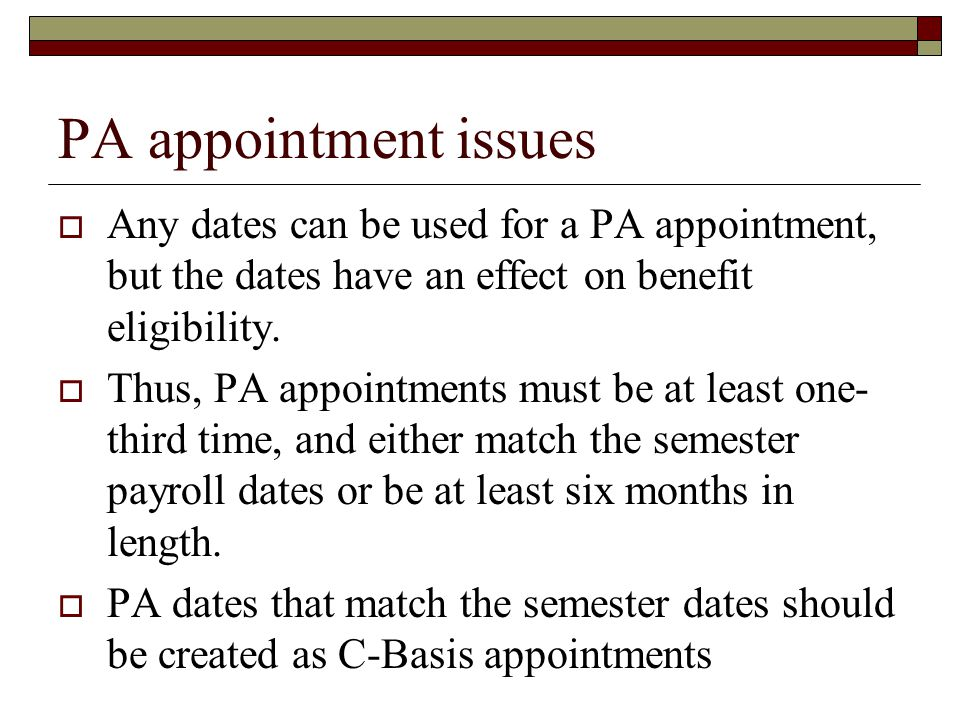PA appointment issues  Any dates can be used for a PA appointment, but the dates have an effect on benefit eligibility.  Thus, PA appointments must