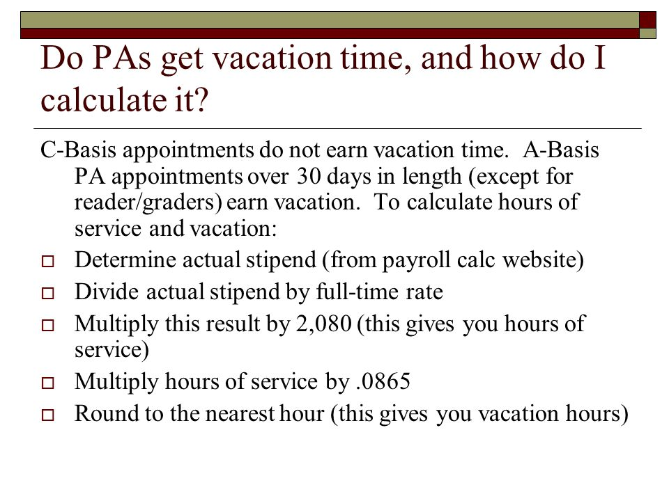 Do PAs get vacation time, and how do I calculate it? C-Basis appointments do not earn vacation time. A-Basis PA appointments over 30 days in length (e