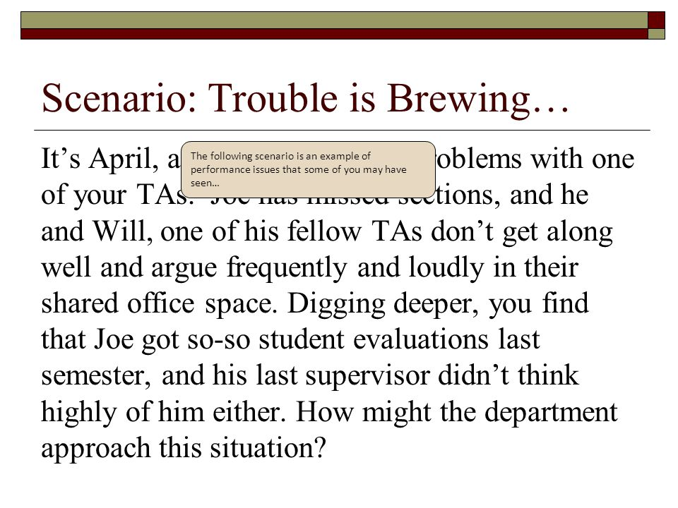 Scenario: Trouble is Brewing… It's April, and you're noticing problems with one of your TAs. Joe has missed sections, and he and Will, one of his fell