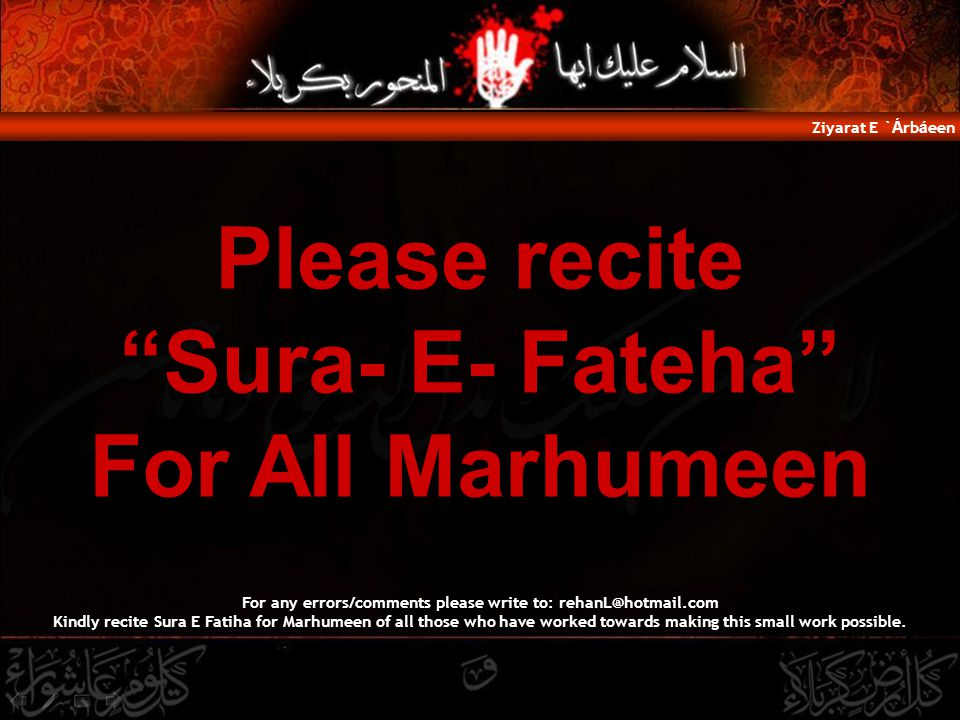 Please recite Sura- E- Fateha For All Marhumeen Ziyarat E ` Á rb á een For any errors/comments please write to: rehanL@hotmail.com Kindly recite Sura E Fatiha for Marhumeen of all those who have worked towards making this small work possible.