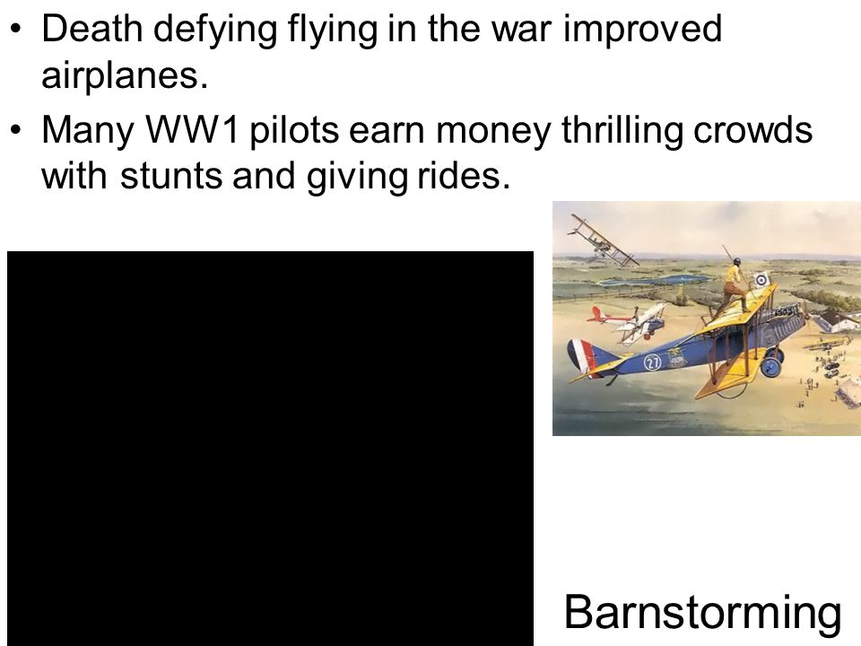 Barnstorming Death defying flying in the war improved airplanes.