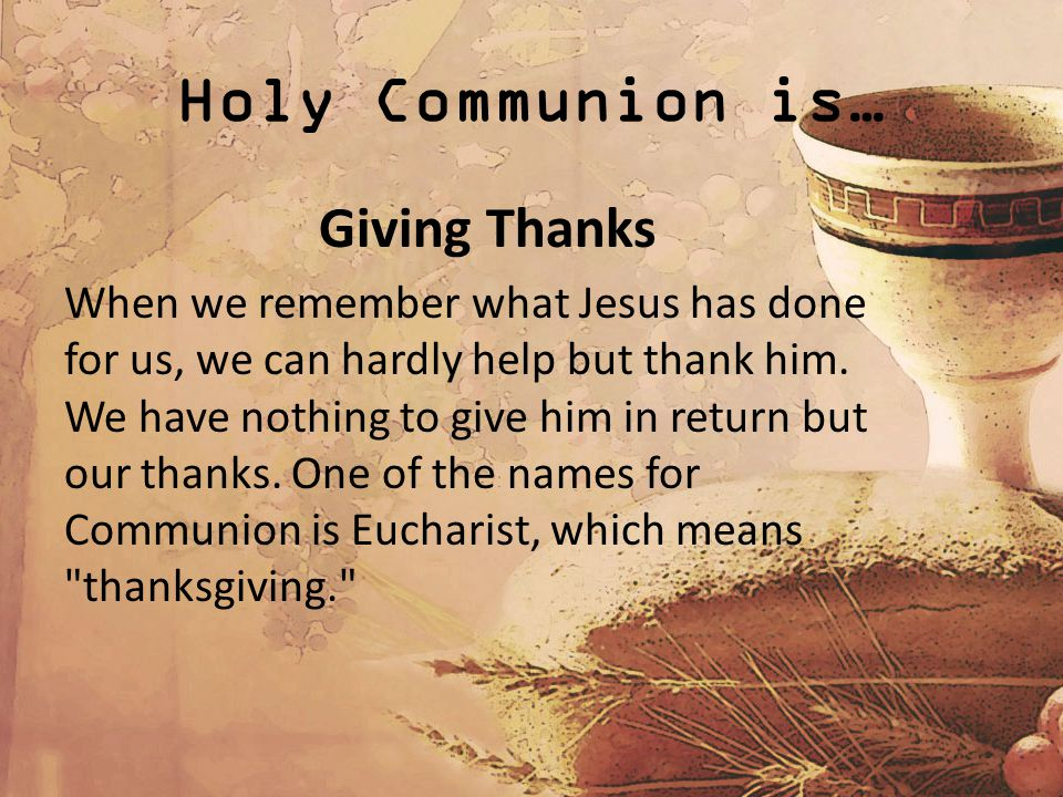 Holy Communion is… Giving Thanks When we remember what Jesus has done for us, we can hardly help but thank him.