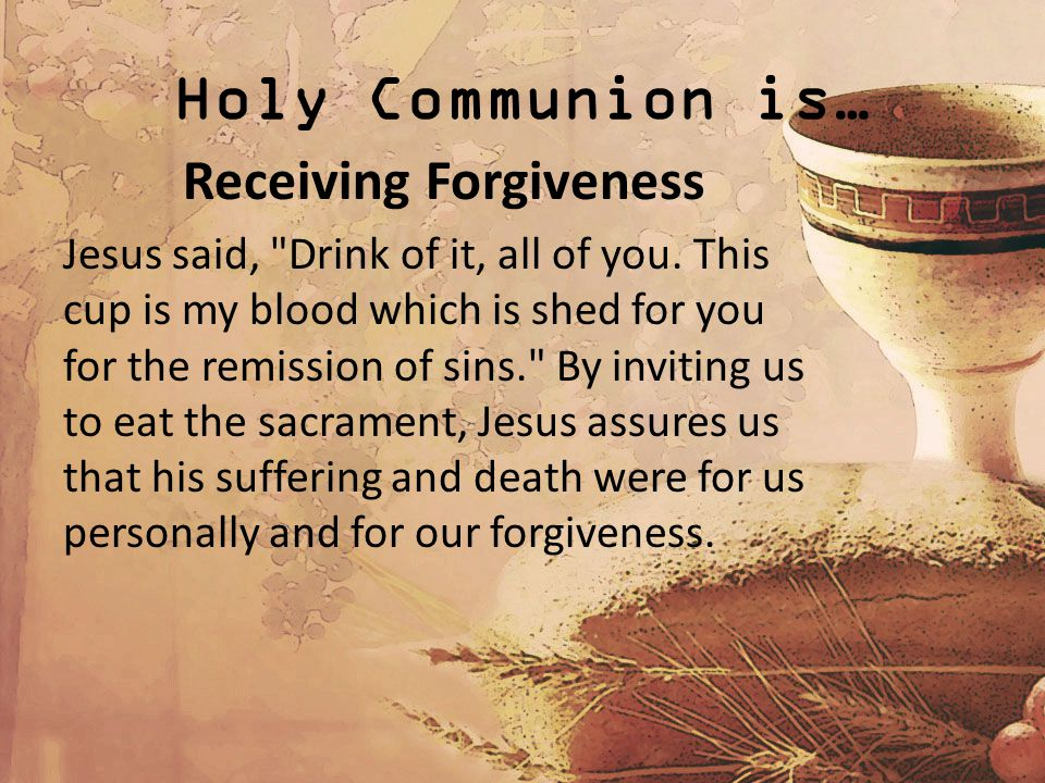 Holy Communion is… Receiving Forgiveness Jesus said, Drink of it, all of you.