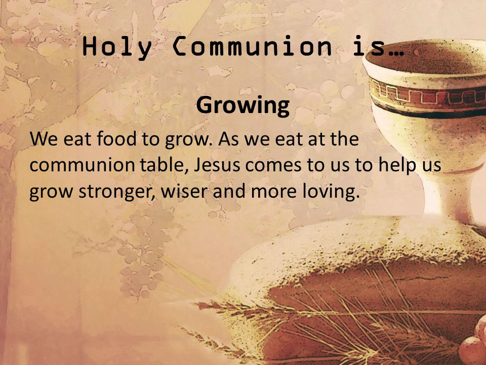 Holy Communion is… Growing We eat food to grow.