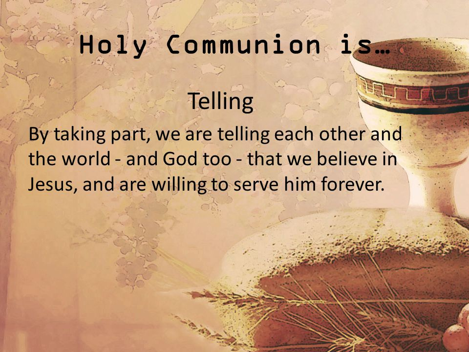 Holy Communion is… Telling By taking part, we are telling each other and the world - and God too - that we believe in Jesus, and are willing to serve him forever.