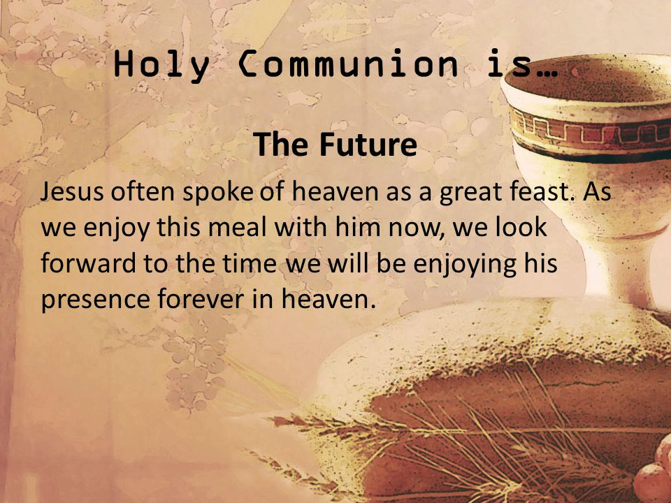 Holy Communion is… The Future Jesus often spoke of heaven as a great feast. As we enjoy this meal with him now, we look forward to the time we will be