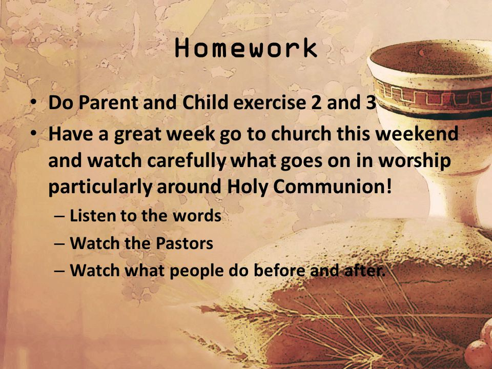 Homework Do Parent and Child exercise 2 and 3 Have a great week go to church this weekend and watch carefully what goes on in worship particularly around Holy Communion.