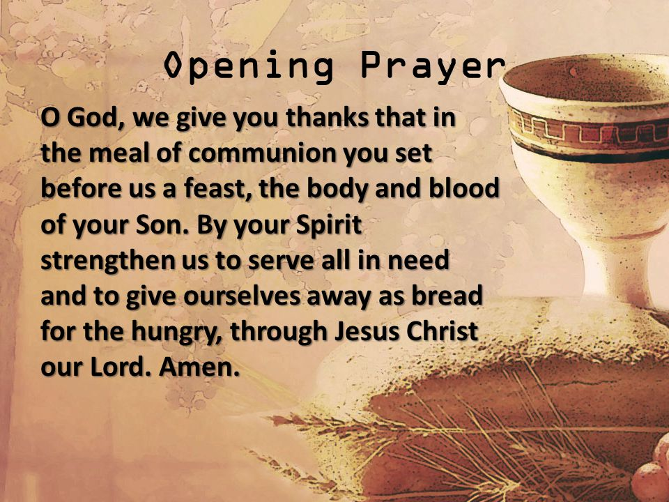 Opening Prayer O God, we give you thanks that in the meal of communion you set before us a feast, the body and blood of your Son.