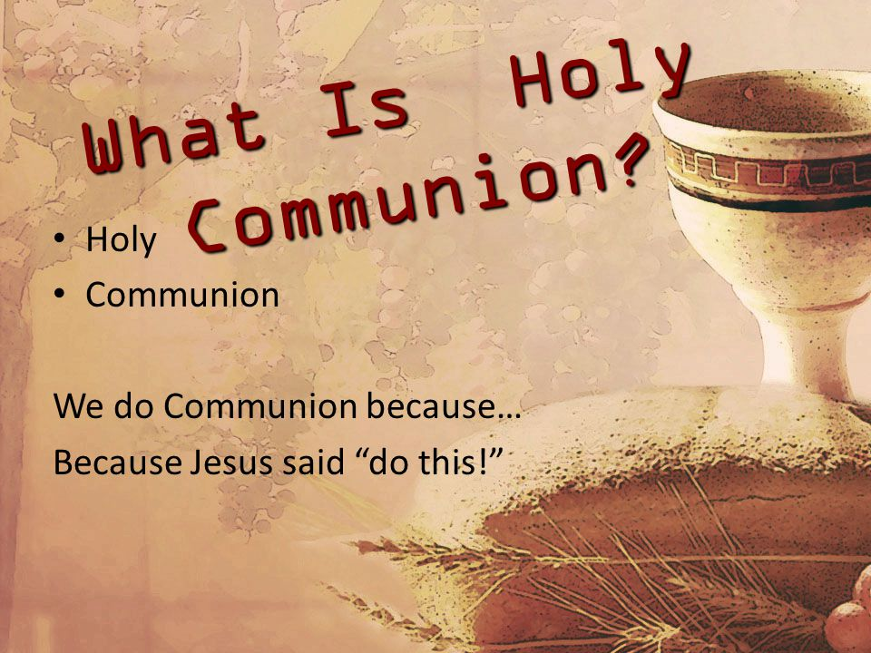 What Is Holy Communion Holy Communion We do Communion because… Because Jesus said do this!