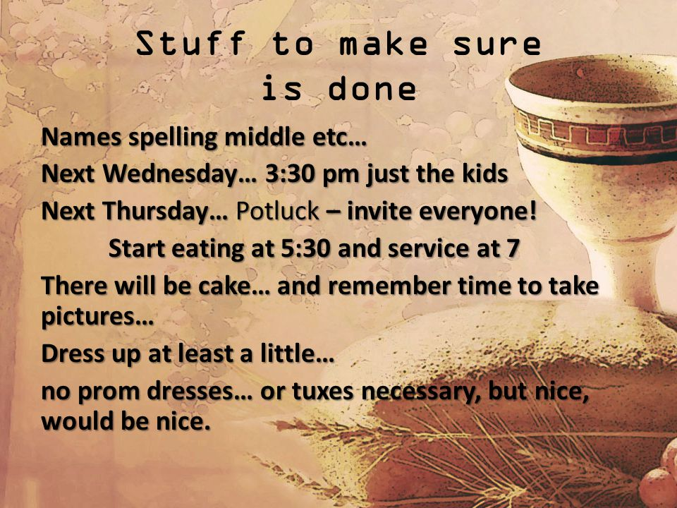 Stuff to make sure is done Names spelling middle etc… Next Wednesday… 3:30 pm just the kids Next Thursday… Potluck – invite everyone.