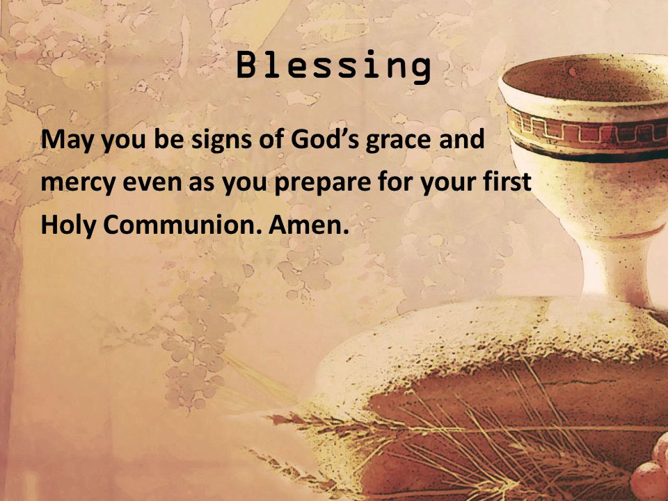 Blessing May you be signs of God's grace and mercy even as you prepare for your first Holy Communion.