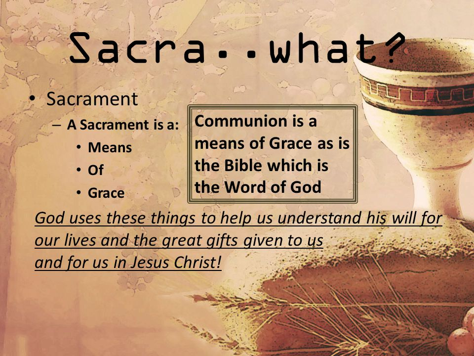 Sacra..what? Sacrament – A Sacrament is a: Means Of Grace God uses these things to help us understand his will for our lives and the great gifts given