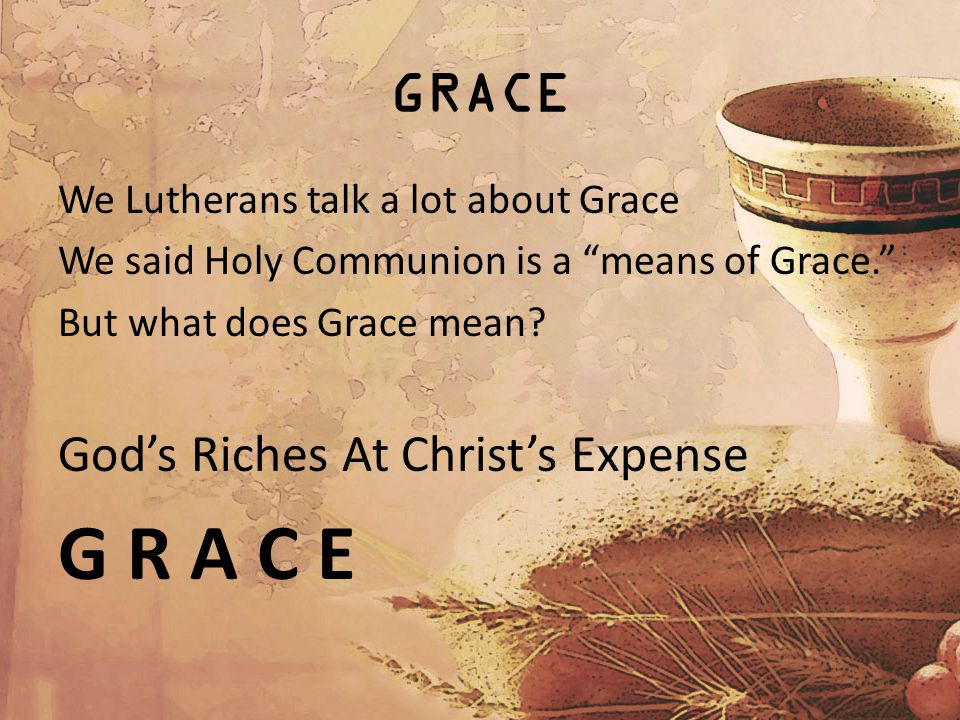 GRACE We Lutherans talk a lot about Grace We said Holy Communion is a means of Grace. But what does Grace mean.