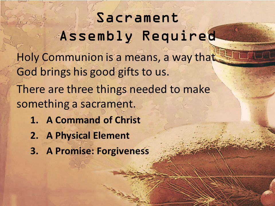 Sacrament Assembly Required Holy Communion is a means, a way that God brings his good gifts to us.