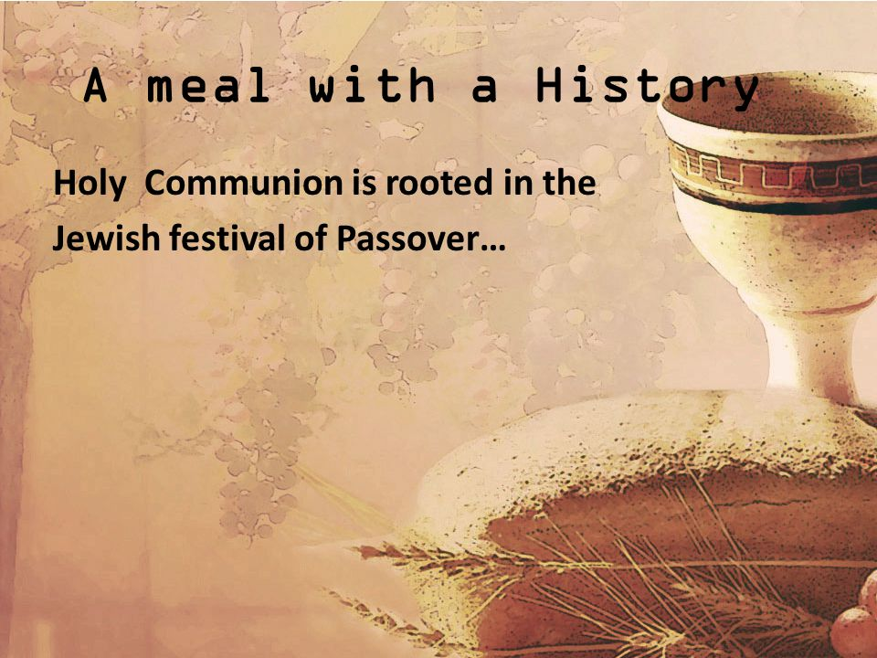 A meal with a History Holy Communion is rooted in the Jewish festival of Passover…