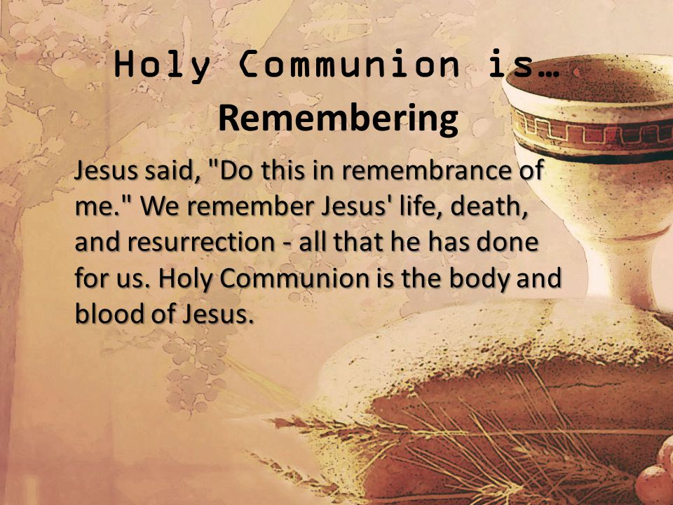 Holy Communion is… Remembering Jesus said, Do this in remembrance of me. We remember Jesus life, death, and resurrection - all that he has done for us.