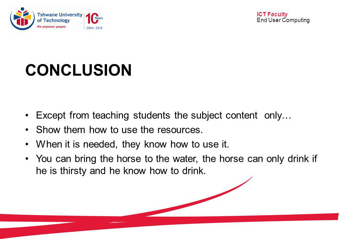 ICT Faculty End User Computing CONCLUSION Except from teaching students the subject content only… Show them how to use the resources. When it is neede