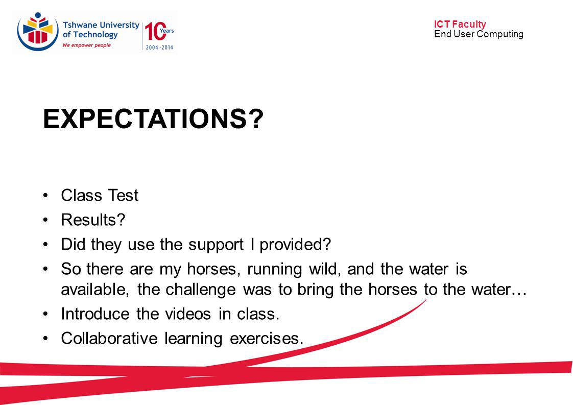 ICT Faculty End User Computing EXPECTATIONS? Class Test Results? Did they use the support I provided? So there are my horses, running wild, and the wa
