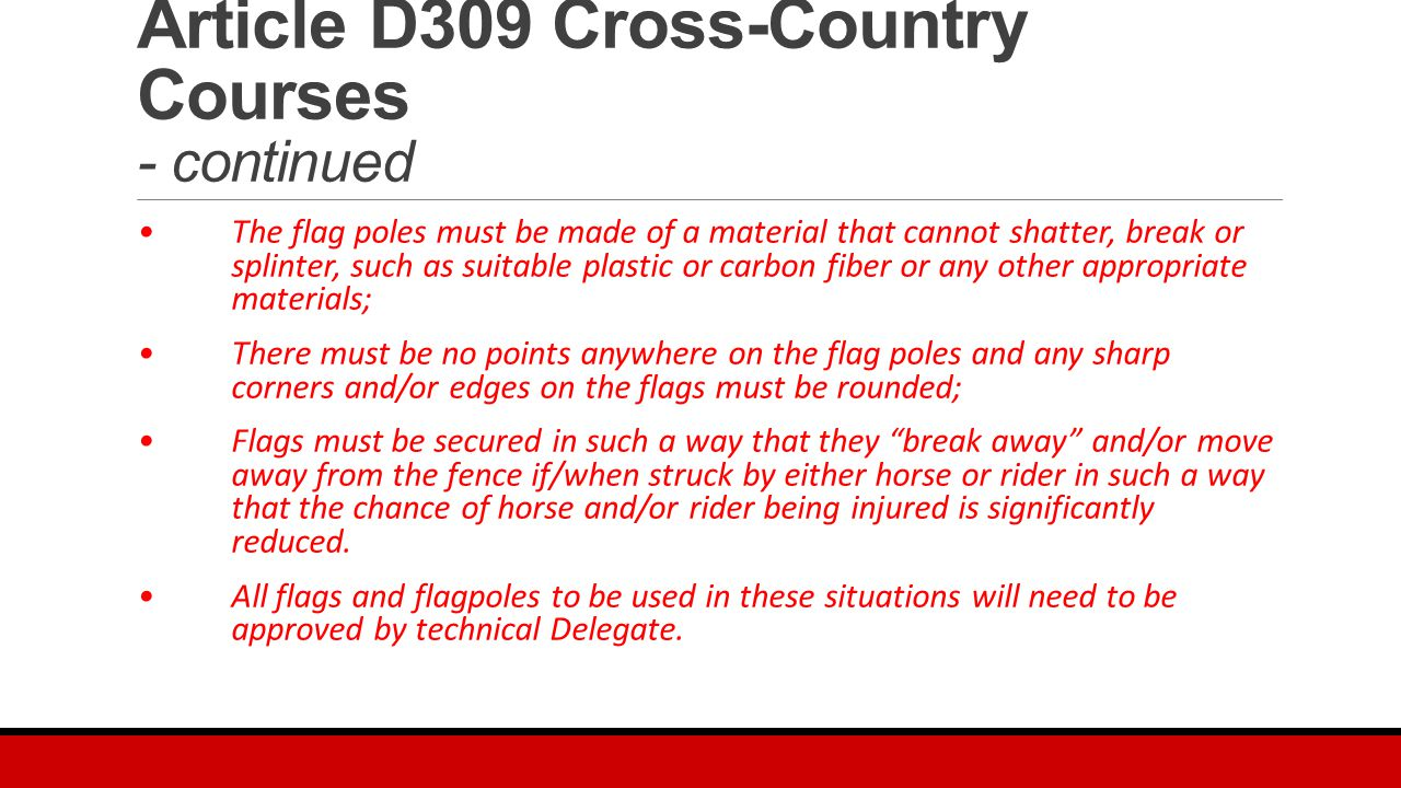 Article D309 Cross-Country Courses - continued The flag poles must be made of a material that cannot shatter, break or splinter, such as suitable plastic or carbon fiber or any other appropriate materials; There must be no points anywhere on the flag poles and any sharp corners and/or edges on the flags must be rounded; Flags must be secured in such a way that they break away and/or move away from the fence if/when struck by either horse or rider in such a way that the chance of horse and/or rider being injured is significantly reduced.