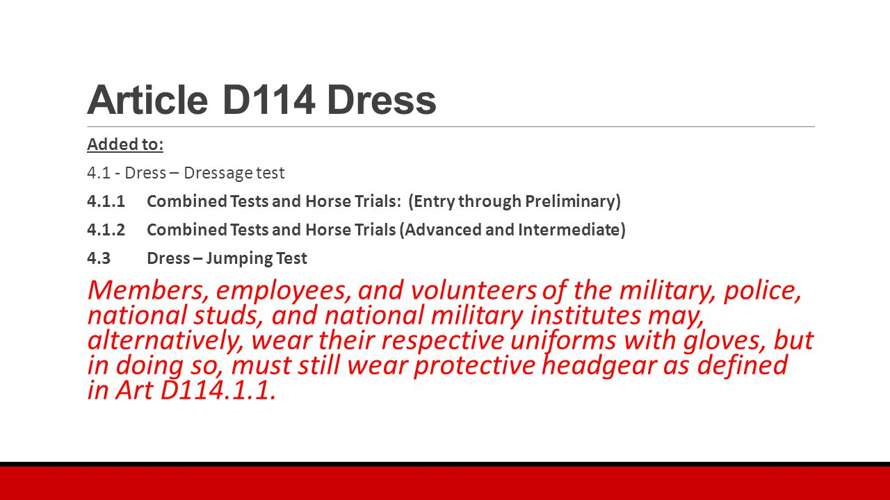 Article D114 Dress Added to: 4.1 - Dress – Dressage test 4.1.1Combined Tests and Horse Trials: (Entry through Preliminary) 4.1.2Combined Tests and Horse Trials (Advanced and Intermediate) 4.3Dress – Jumping Test Members, employees, and volunteers of the military, police, national studs, and national military institutes may, alternatively, wear their respective uniforms with gloves, but in doing so, must still wear protective headgear as defined in Art D114.1.1.