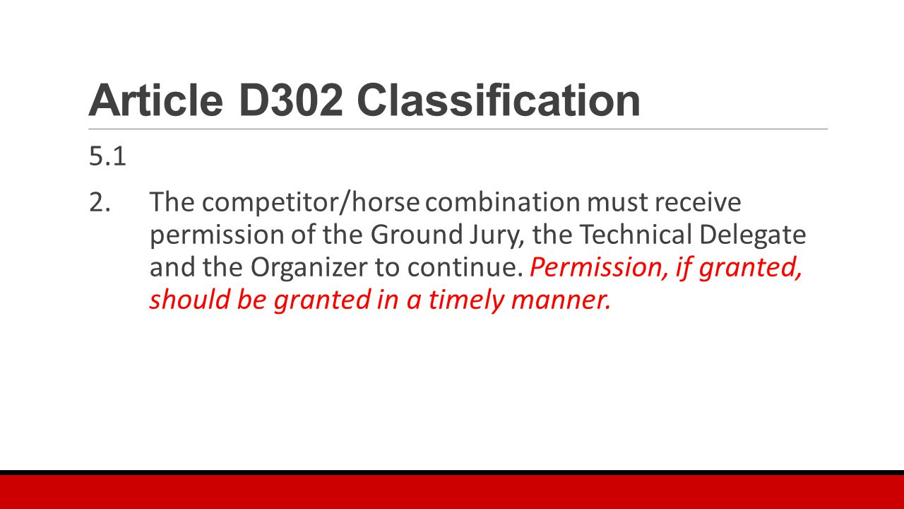 Article D302 Classification 5.1 2.The competitor/horse combination must receive permission of the Ground Jury, the Technical Delegate and the Organizer to continue.