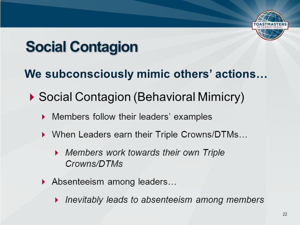  Social Contagion (Behavioral Mimicry)  Members follow their leaders' examples  When Leaders earn their Triple Crowns/DTMs…  Members work towards their own Triple Crowns/DTMs  Absenteeism among leaders…  Inevitably leads to absenteeism among members Social Contagion 22 We subconsciously mimic others' actions…