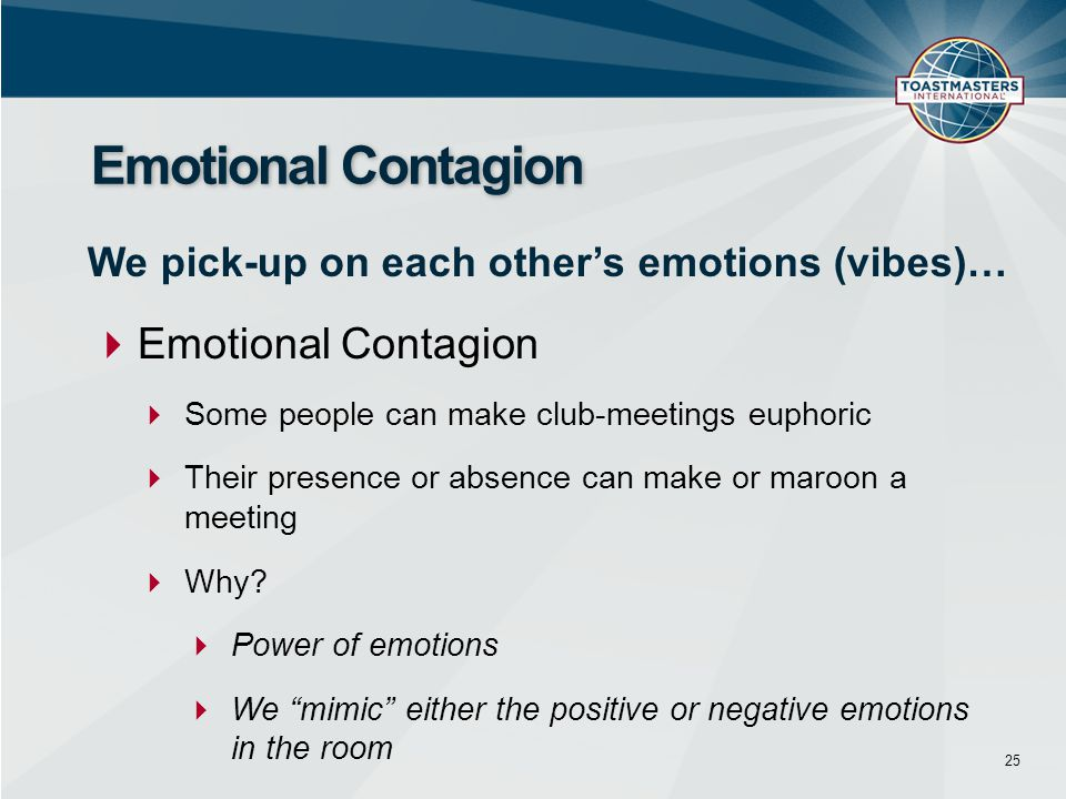  Emotional Contagion  Some people can make club-meetings euphoric  Their presence or absence can make or maroon a meeting  Why.