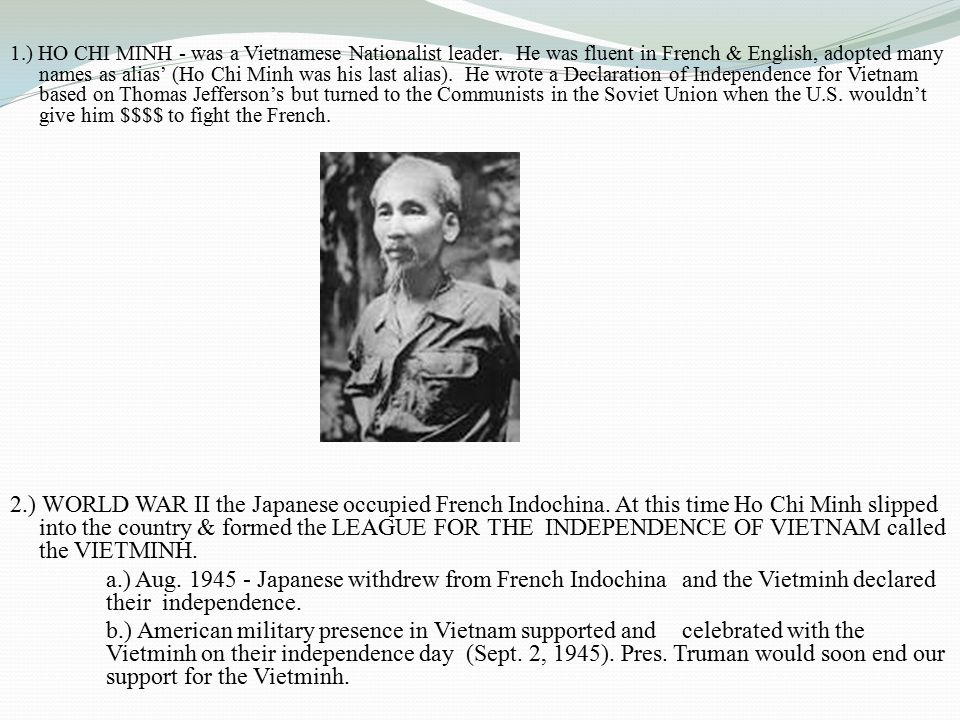 1.) HO CHI MINH - was a Vietnamese Nationalist leader. He was fluent in French & English, adopted many names as alias' (Ho Chi Minh was his last alias