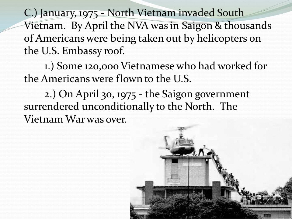 C.) January, 1975 - North Vietnam invaded South Vietnam. By April the NVA was in Saigon & thousands of Americans were being taken out by helicopters o