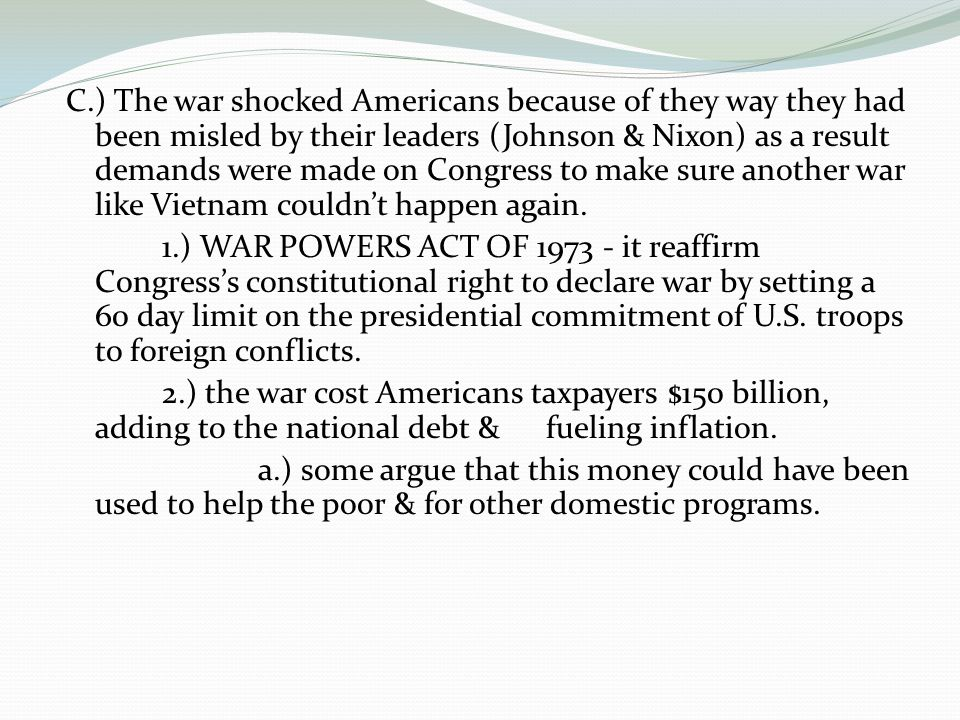 C.) The war shocked Americans because of they way they had been misled by their leaders (Johnson & Nixon) as a result demands were made on Congress to