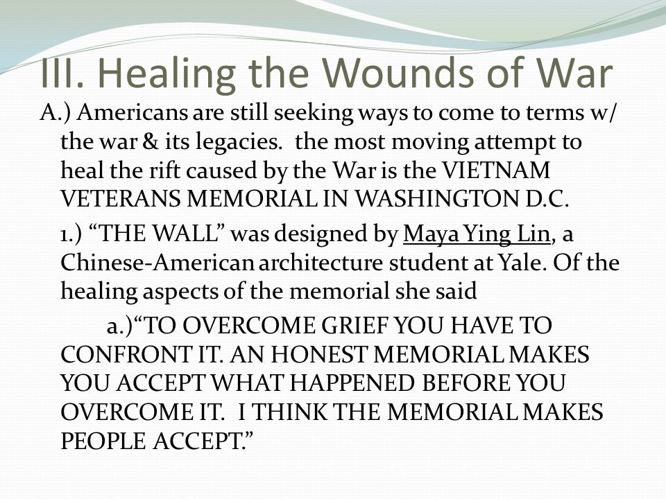 III. Healing the Wounds of War A.) Americans are still seeking ways to come to terms w/ the war & its legacies. the most moving attempt to heal the ri