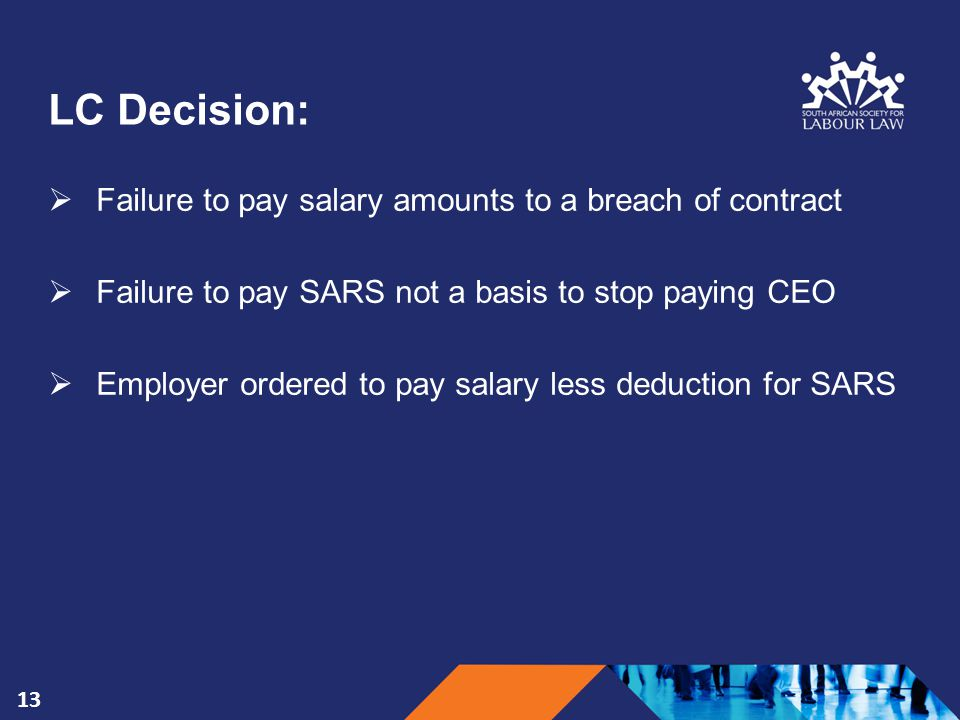 LC Decision:  Failure to pay salary amounts to a breach of contract  Failure to pay SARS not a basis to stop paying CEO  Employer ordered to pay salary less deduction for SARS 13