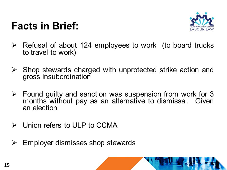 Facts in Brief:  Refusal of about 124 employees to work (to board trucks to travel to work)  Shop stewards charged with unprotected strike action an