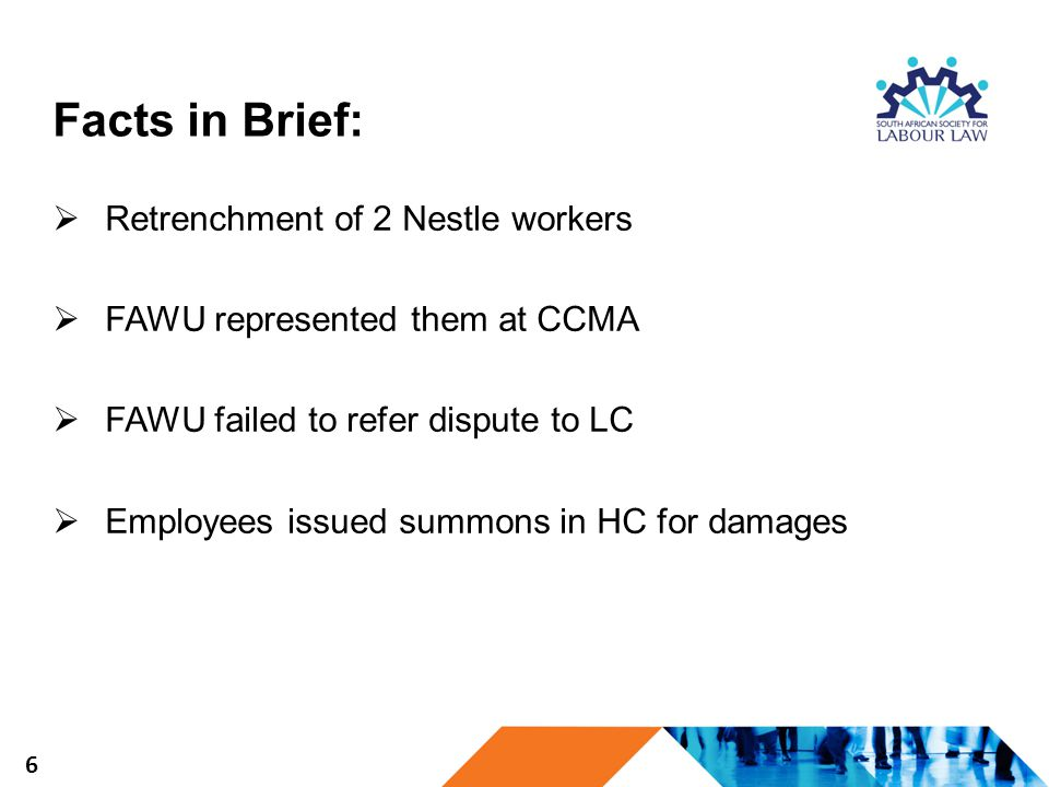 Facts in Brief:  Retrenchment of 2 Nestle workers  FAWU represented them at CCMA  FAWU failed to refer dispute to LC  Employees issued summons in