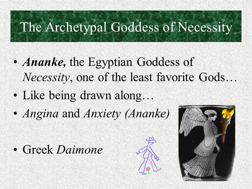 The Archetypal Goddess of Necessity Ananke, the Egyptian Goddess of Necessity, one of the least favorite Gods… Like being drawn along… Angina and Anxiety (Ananke) Greek Daimone
