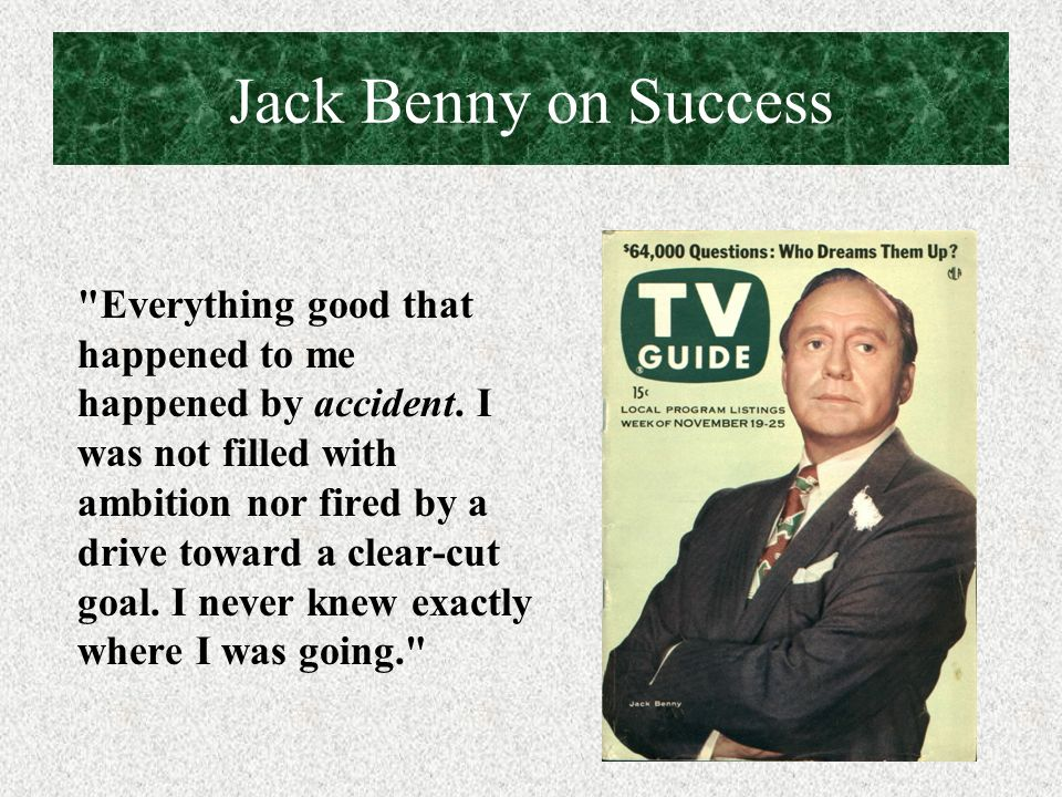 Jack Benny on Success Everything good that happened to me happened by accident.