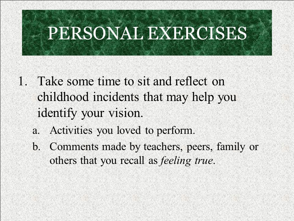 PERSONAL EXERCISES 1.Take some time to sit and reflect on childhood incidents that may help you identify your vision.