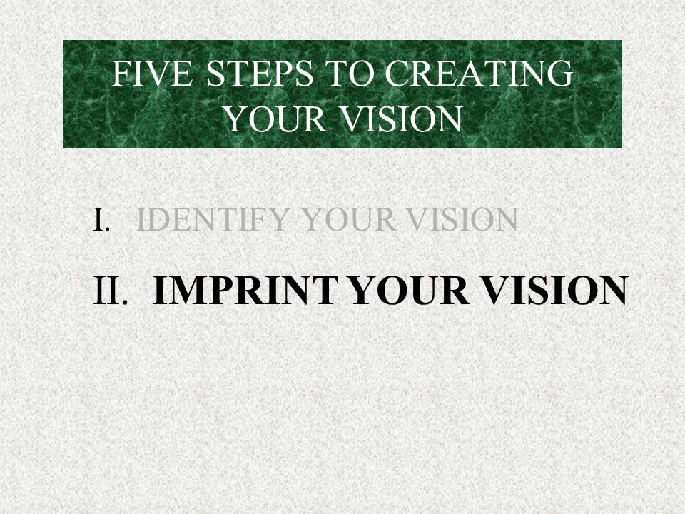 FIVE STEPS TO CREATING YOUR VISION I. IDENTIFY YOUR VISION II. IMPRINT YOUR VISION