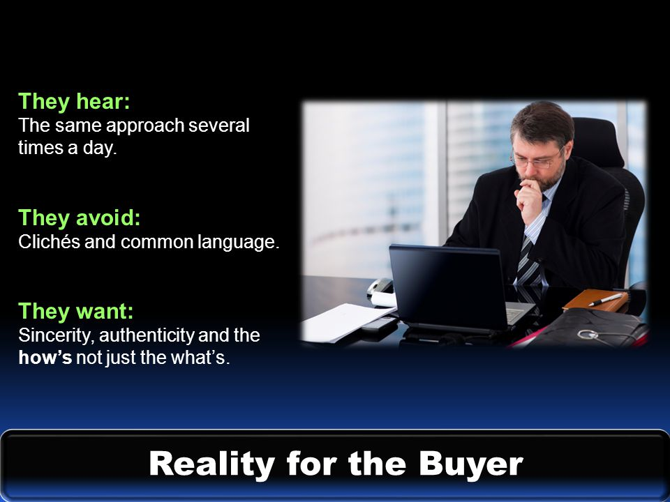 Reality for the Buyer They hear: The same approach several times a day.