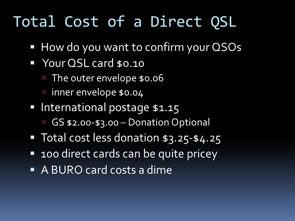 Total Cost of a Direct QSL  How do you want to confirm your QSOs  Your QSL card $0.10  The outer envelope $0.06  inner envelope $0.04  International postage $1.15  GS $2.00-$3.00 – Donation Optional  Total cost less donation $3.25-$4.25  100 direct cards can be quite pricey  A BURO card costs a dime
