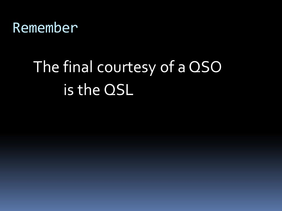 Remember The final courtesy of a QSO is the QSL