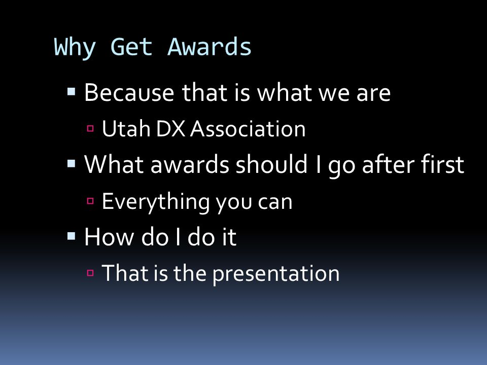 Why Get Awards  Because that is what we are  Utah DX Association  What awards should I go after first  Everything you can  How do I do it  That is the presentation