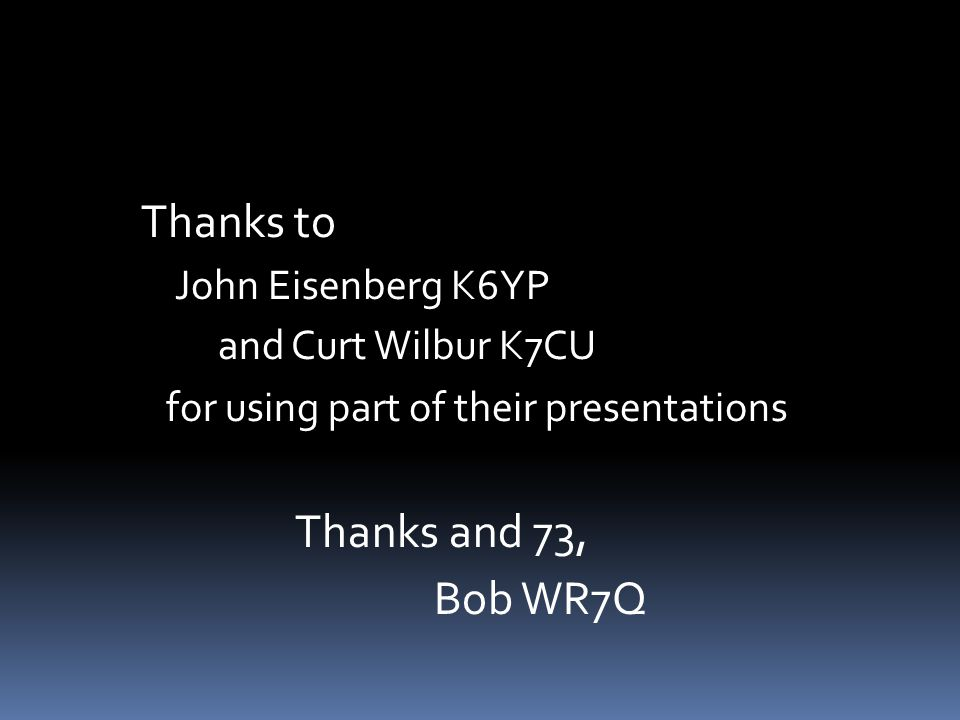 Thanks to John Eisenberg K6YP and Curt Wilbur K7CU for using part of their presentations Thanks and 73, Bob WR7Q